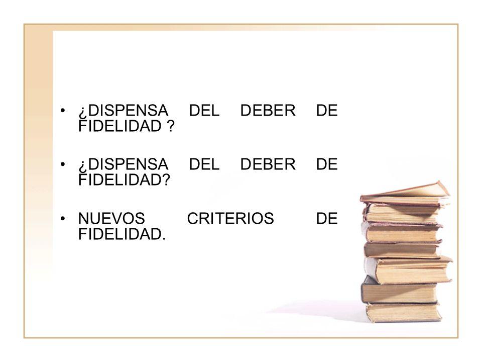 ¿DISPENSA DEL DEBER DE FIDELIDAD ? NUEVOS CRITERIOS DE FIDELIDAD.