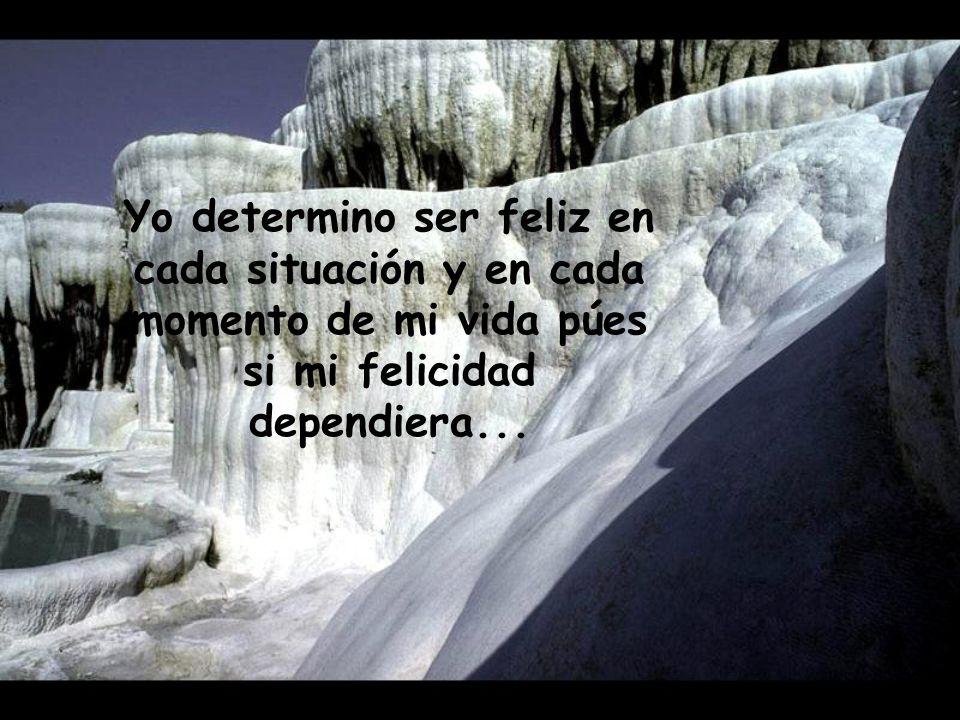 Yo determino ser feliz en cada situación y en cada momento de mi vida púes si mi felicidad dependiera...