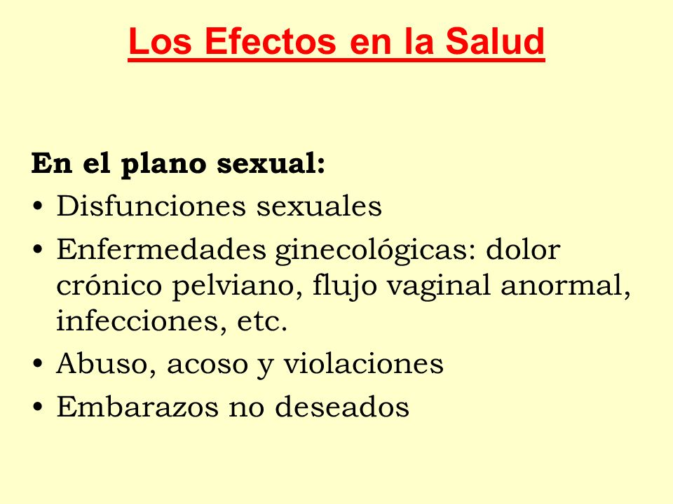 En el plano sexual: Disfunciones sexuales Enfermedades ginecológicas: dolor crónico pelviano, flujo vaginal anormal, infecciones, etc. Abuso, acoso y