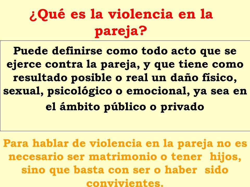 ¿ Qué es la violencia en la pareja? Puede definirse como todo acto que se ejerce contra la pareja, y que tiene como resultado posible o real un daño f