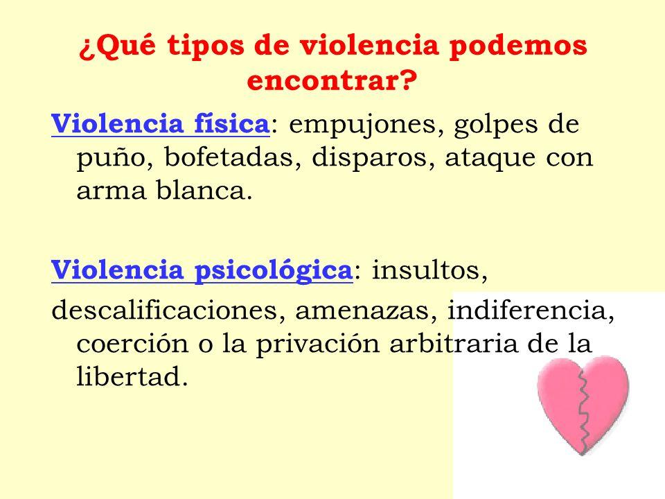 ¿ Qué tipos de violencia podemos encontrar? Violencia física : empujones, golpes de puño, bofetadas, disparos, ataque con arma blanca. Violencia psico