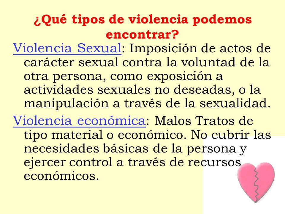 Violencia Sexual : Imposición de actos de carácter sexual contra la voluntad de la otra persona, como exposición a actividades sexuales no deseadas, o