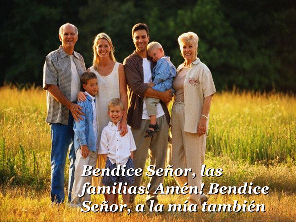 Bendice Señor, a las familias! amen! bendice, Señor, a la mía también. Bendice Señor, a las familias! amen! bendice, Señor, a la mía también.