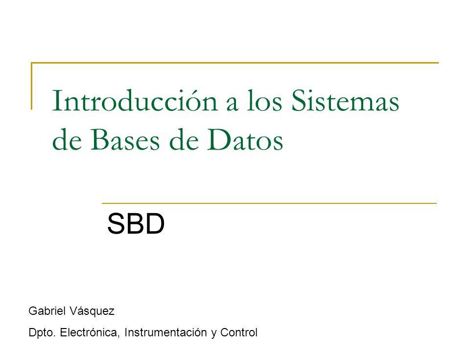 Introducción a los Sistemas de Bases de Datos SBD Gabriel Vásquez Dpto. Electrónica, Instrumentación y Control