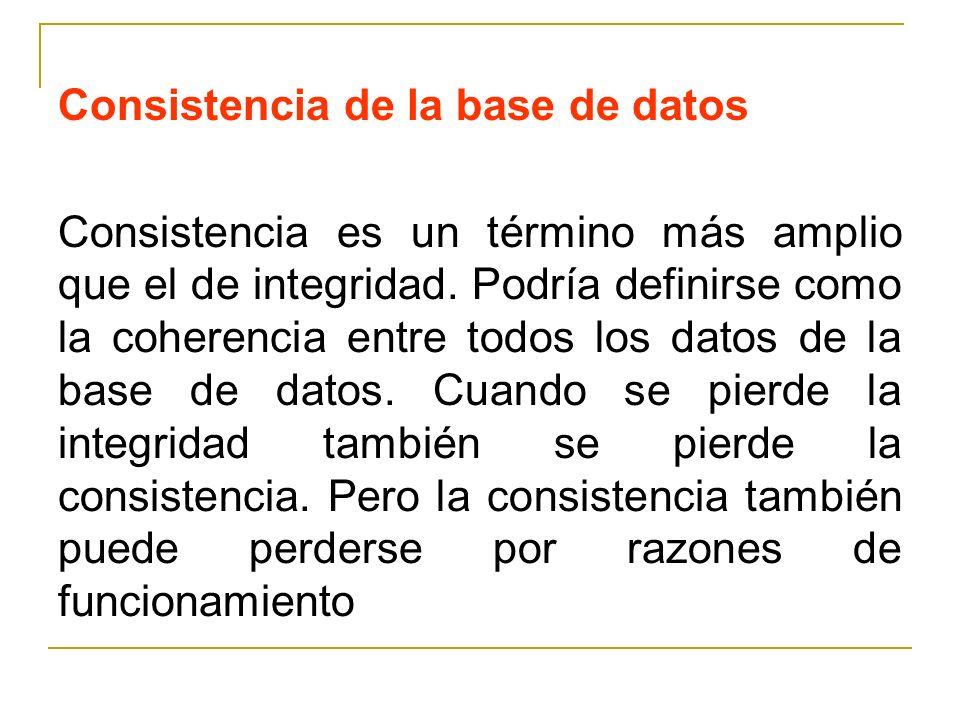 Consistencia de la base de datos Consistencia es un término más amplio que el de integridad. Podría definirse como la coherencia entre todos los datos