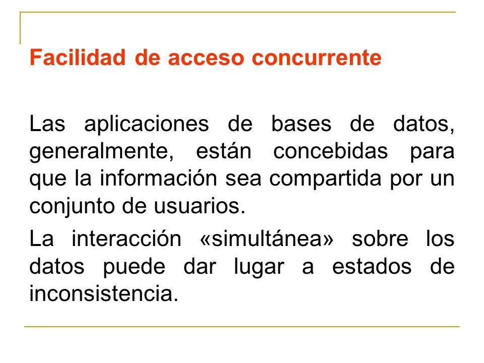 Facilidad de acceso concurrente Las aplicaciones de bases de datos, generalmente, están concebidas para que la información sea compartida por un conjunto de usuarios.