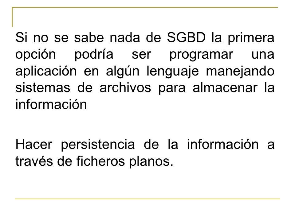 Si no se sabe nada de SGBD la primera opción podría ser programar una aplicación en algún lenguaje manejando sistemas de archivos para almacenar la información Hacer persistencia de la información a través de ficheros planos.