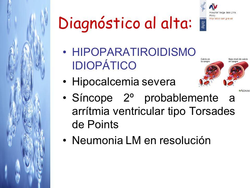 Diagnóstico al alta: HIPOPARATIROIDISMO IDIOPÁTICO Hipocalcemia severa Síncope 2º probablemente a arrítmia ventricular tipo Torsades de Points Neumoni