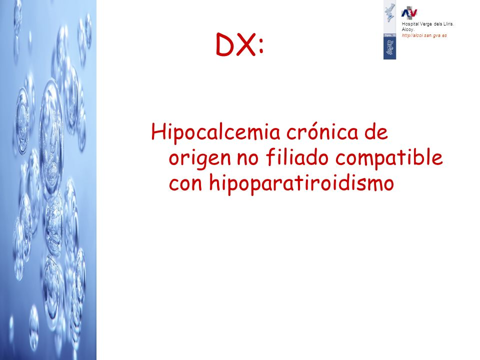 DX: Hipocalcemia crónica de origen no filiado compatible con hipoparatiroidismo Hospital Verge dels Lliris. Alcoy. http//alcoi.san.gva.es