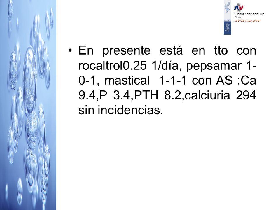 En presente está en tto con rocaltrol0.25 1/día, pepsamar 1- 0-1, mastical 1-1-1 con AS :Ca 9.4,P 3.4,PTH 8.2,calciuria 294 sin incidencias. Hospital