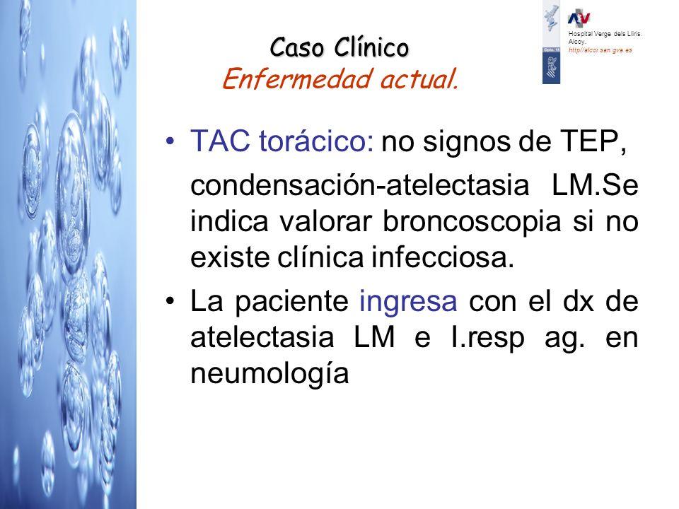 TAC torácico: no signos de TEP, condensación-atelectasia LM.Se indica valorar broncoscopia si no existe clínica infecciosa. La paciente ingresa con el