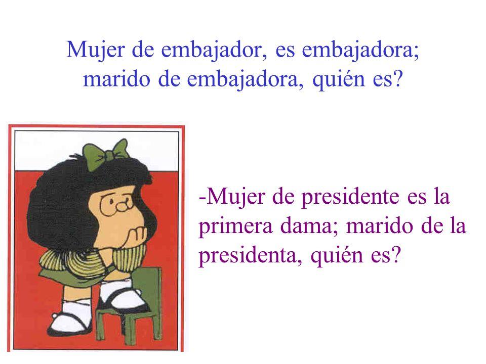 Mujer de embajador, es embajadora; marido de embajadora, quién es? -Mujer de presidente es la primera dama; marido de la presidenta, quién es?