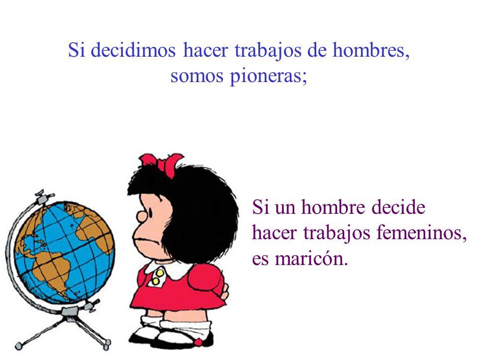 Si decidimos hacer trabajos de hombres, somos pioneras; Si un hombre decide hacer trabajos femeninos, es maricón.