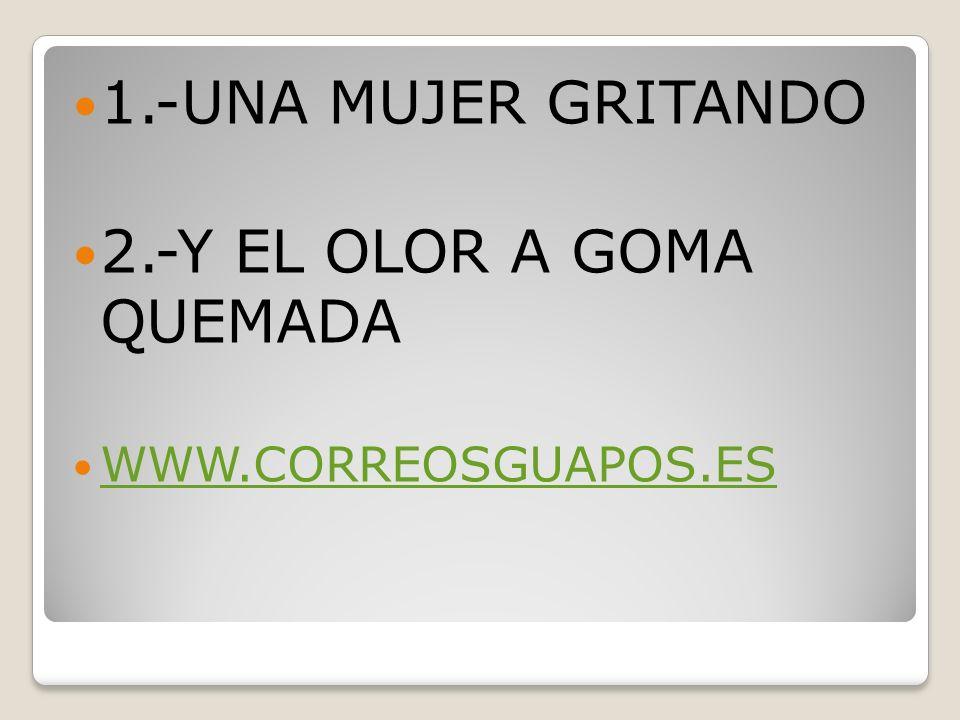 1.-UNA MUJER GRITANDO 2.-Y EL OLOR A GOMA QUEMADA WWW.CORREOSGUAPOS.ES
