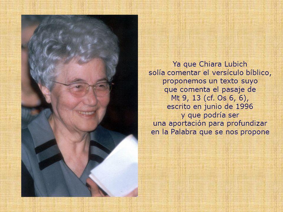 Ya que Chiara Lubich solía comentar el versículo bíblico, proponemos un texto suyo que comenta el pasaje de Mt 9, 13 (cf.