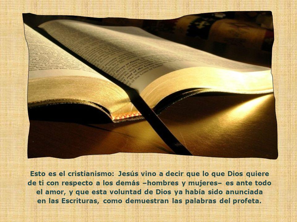 Esto es el cristianismo: Jesús vino a decir que lo que Dios quiere de ti con respecto a los demás –hombres y mujeres– es ante todo el amor, y que esta voluntad de Dios ya había sido anunciada en las Escrituras, como demuestran las palabras del profeta.