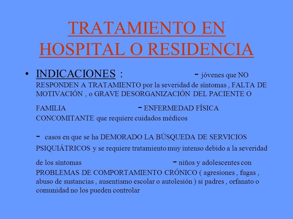 TRATAMIENTO EN HOSPITAL O RESIDENCIA INDICACIONES : - jóvenes que NO RESPONDEN A TRATAMIENTO por la severidad de síntomas, FALTA DE MOTIVACIÓN, o GRAV