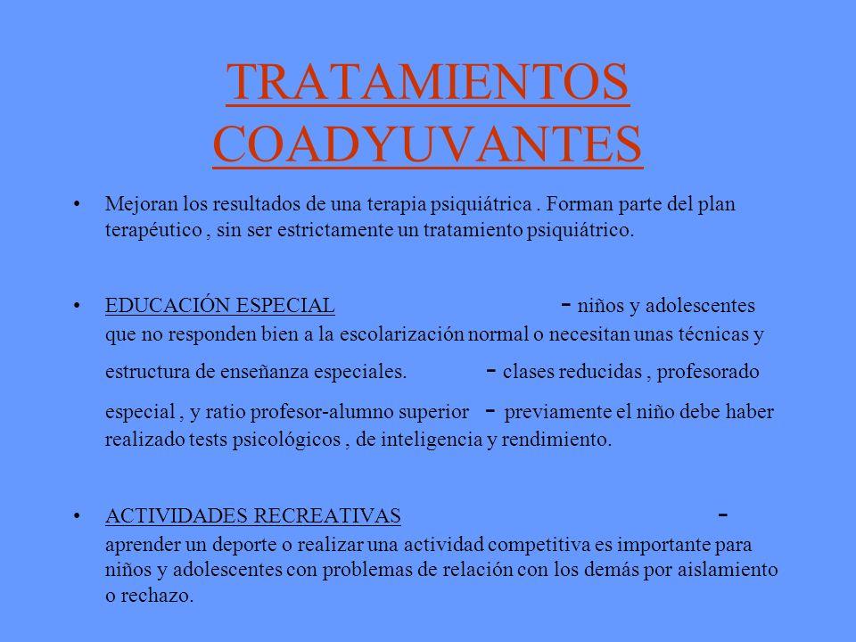 TRATAMIENTOS COADYUVANTES Mejoran los resultados de una terapia psiquiátrica. Forman parte del plan terapéutico, sin ser estrictamente un tratamiento