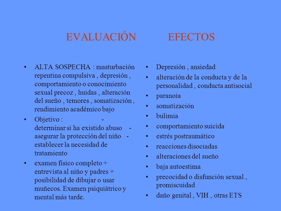 EVALUACIÓN EFECTOS ALTA SOSPECHA : masturbación repentina compulsiva, depresión, comportamiento o conocimiento sexual precoz, huidas, alteración del s