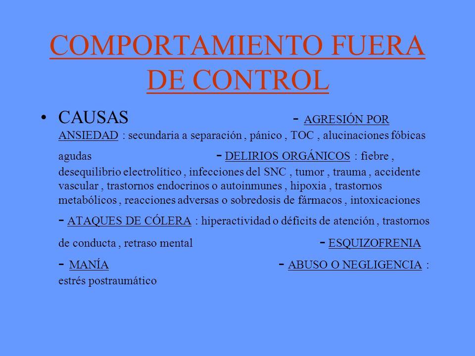 COMPORTAMIENTO FUERA DE CONTROL CAUSAS - AGRESIÓN POR ANSIEDAD : secundaria a separación, pánico, TOC, alucinaciones fóbicas agudas - DELIRIOS ORGÁNIC