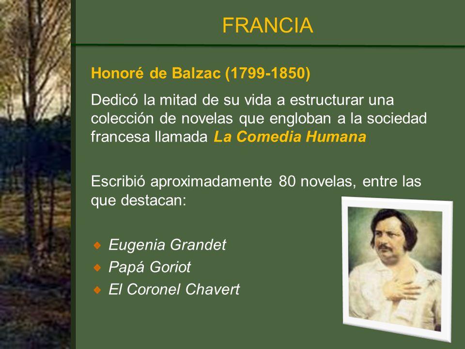 Honoré de Balzac (1799-1850) Dedicó la mitad de su vida a estructurar una colección de novelas que engloban a la sociedad francesa llamada La Comedia Humana Escribió aproximadamente 80 novelas, entre las que destacan: Eugenia Grandet Papá Goriot El Coronel Chavert FRANCIA