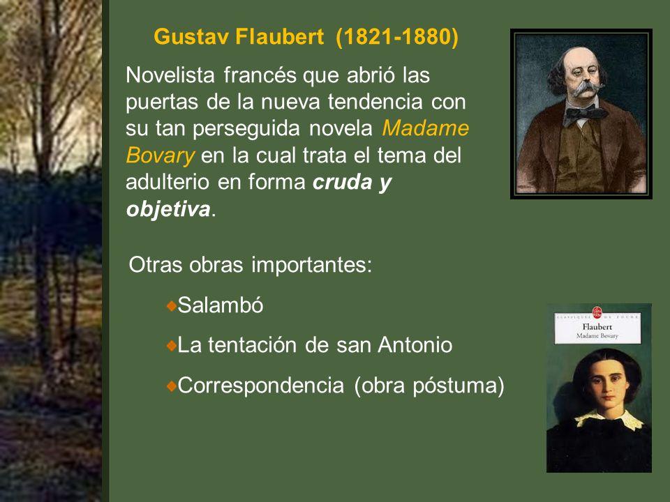 Gustav Flaubert (1821-1880) Novelista francés que abrió las puertas de la nueva tendencia con su tan perseguida novela Madame Bovary en la cual trata el tema del adulterio en forma cruda y objetiva.