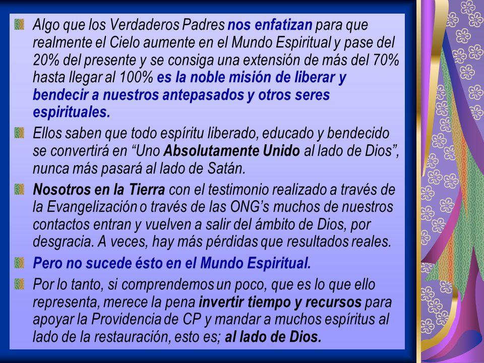 Algo que los Verdaderos Padres nos enfatizan para que realmente el Cielo aumente en el Mundo Espiritual y pase del 20% del presente y se consiga una extensión de más del 70% hasta llegar al 100% es la noble misión de liberar y bendecir a nuestros antepasados y otros seres espirituales.