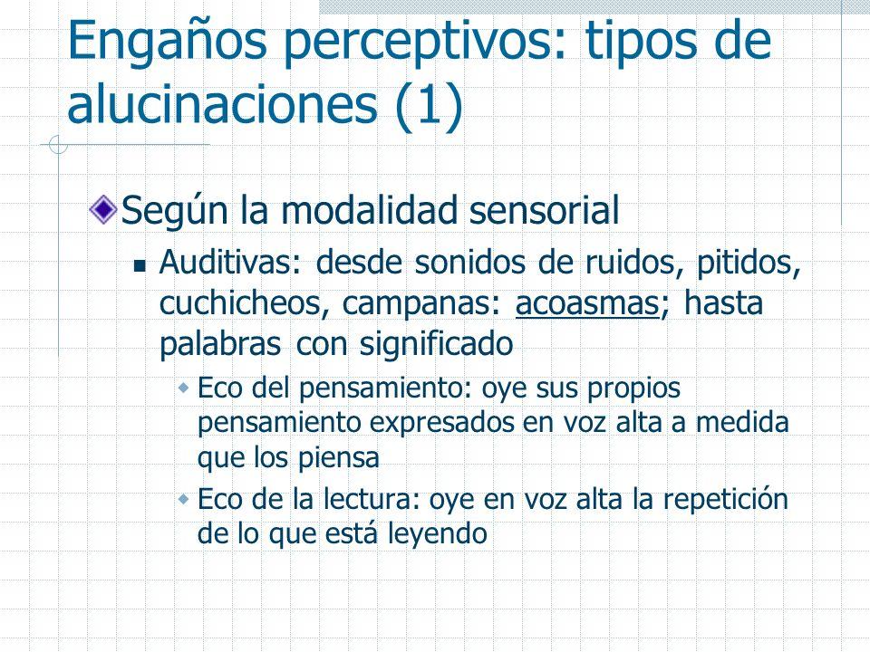 Engaños perceptivos: tipos de alucinaciones (1) Según la modalidad sensorial Auditivas: desde sonidos de ruidos, pitidos, cuchicheos, campanas: acoasm