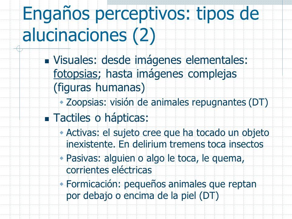 Engaños perceptivos: tipos de alucinaciones (2) Visuales: desde imágenes elementales: fotopsias; hasta imágenes complejas (figuras humanas) Zoopsias: