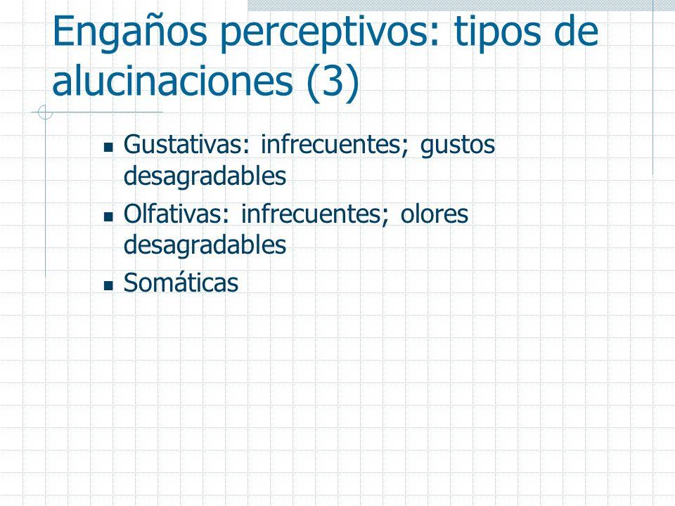 Engaños perceptivos: tipos de alucinaciones (3) Gustativas: infrecuentes; gustos desagradables Olfativas: infrecuentes; olores desagradables Somáticas