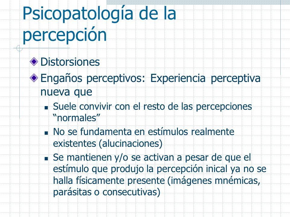 Psicopatología de la percepción Distorsiones Engaños perceptivos: Experiencia perceptiva nueva que Suele convivir con el resto de las percepciones nor