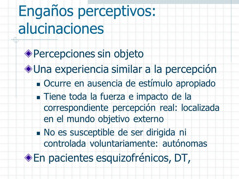 Engaños perceptivos: alucinaciones Percepciones sin objeto Una experiencia similar a la percepción Ocurre en ausencia de estímulo apropiado Tiene toda