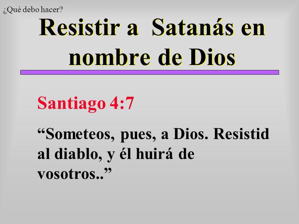 Resistir a Satanás en nombre de Dios ¿Qué debo hacer? Santiago 4:7 Someteos, pues, a Dios. Resistid al diablo, y él huirá de vosotros..