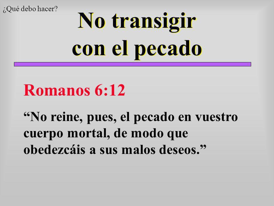 No transigir con el pecado ¿Qué debo hacer? Romanos 6:12 No reine, pues, el pecado en vuestro cuerpo mortal, de modo que obedezcáis a sus malos deseos