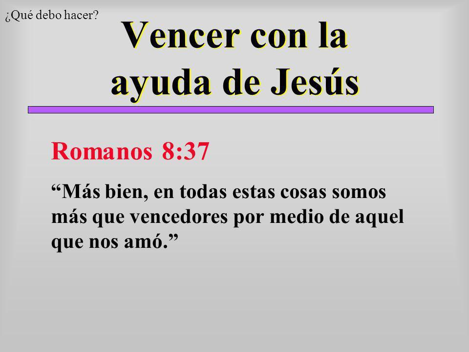 Vencer con la ayuda de Jesús ¿Qué debo hacer? Romanos 8:37 Más bien, en todas estas cosas somos más que vencedores por medio de aquel que nos amó.
