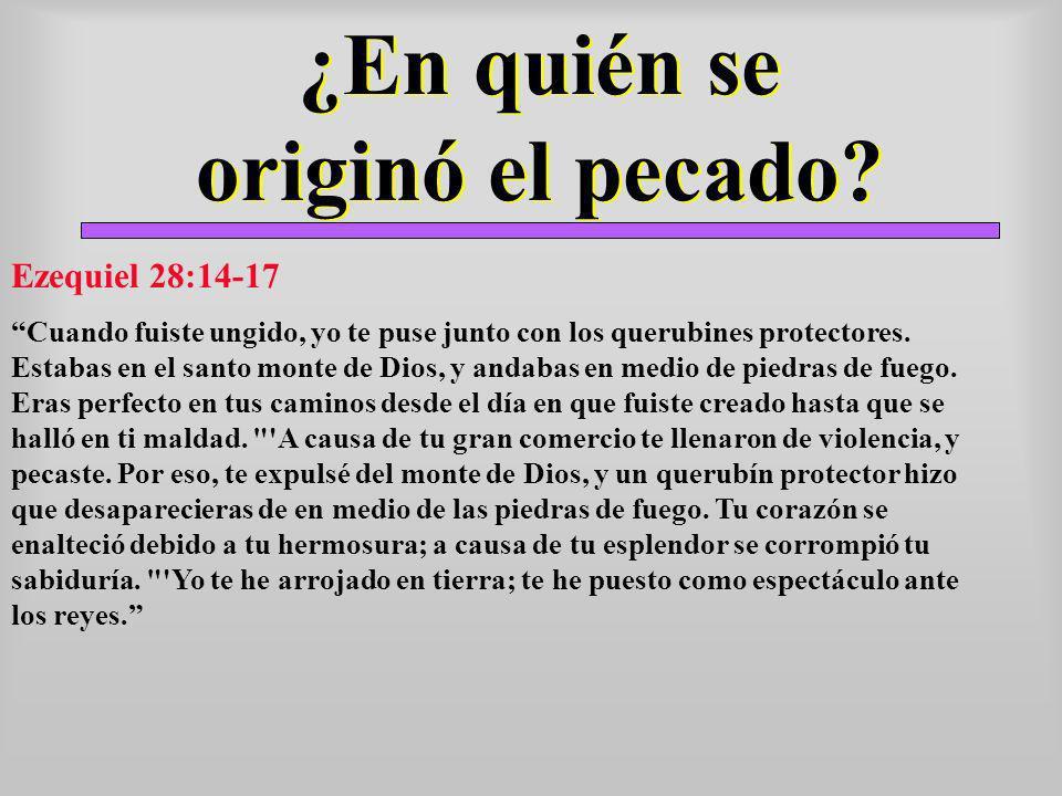 ¿En quién se originó el pecado? Ezequiel 28:14-17 Cuando fuiste ungido, yo te puse junto con los querubines protectores. Estabas en el santo monte de
