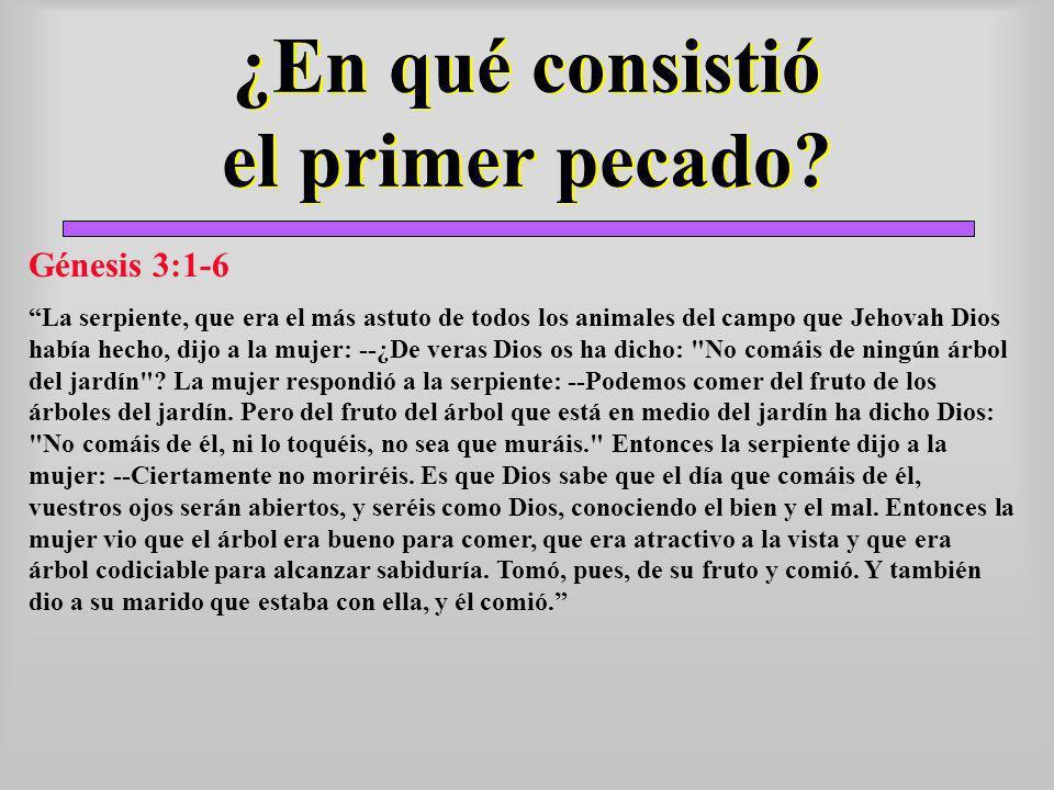 ¿En qué consistió el primer pecado? Génesis 3:1-6 La serpiente, que era el más astuto de todos los animales del campo que Jehovah Dios había hecho, di