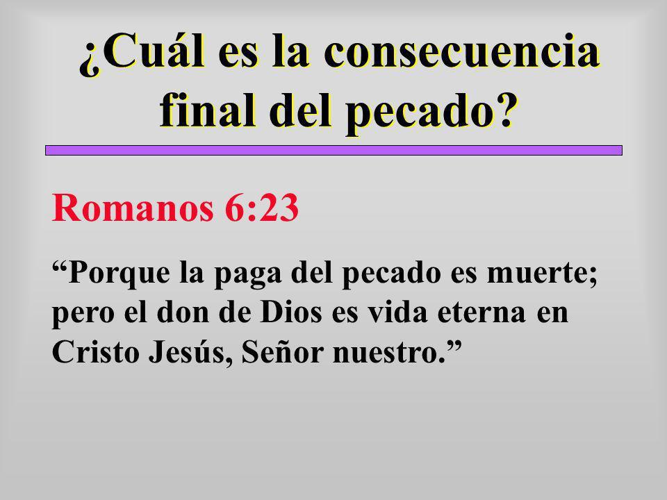 ¿Cuál es la consecuencia final del pecado? Romanos 6:23 Porque la paga del pecado es muerte; pero el don de Dios es vida eterna en Cristo Jesús, Señor