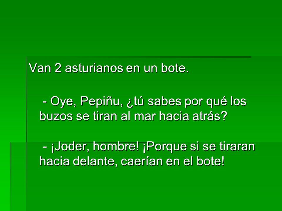 Van 2 asturianos en un bote. Van 2 asturianos en un bote. - Oye, Pepiñu, ¿tú sabes por qué los buzos se tiran al mar hacia atrás? - ¡Joder, hombre! ¡P