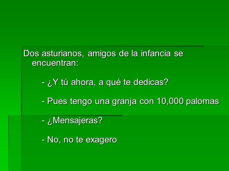 Dos asturianos, amigos de la infancia se encuentran: - ¿Y tú ahora, a qué te dedicas? - Pues tengo una granja con 10,000 palomas - ¿Mensajeras? - No,
