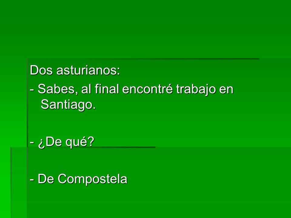 Dos asturianos: - Sabes, al final encontré trabajo en Santiago. - ¿De qué? - De Compostela