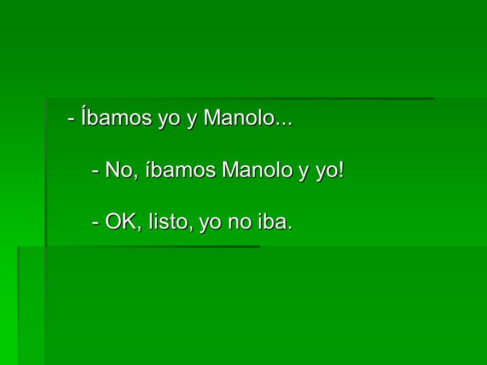 - Íbamos yo y Manolo... - No, íbamos Manolo y yo! - OK, listo, yo no iba. - Íbamos yo y Manolo... - No, íbamos Manolo y yo! - OK, listo, yo no iba.