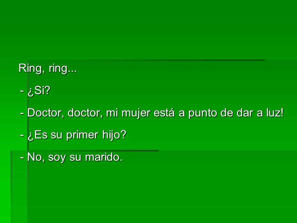 Ring, ring... - ¿Si? - Doctor, doctor, mi mujer está a punto de dar a luz! - ¿Es su primer hijo? - No, soy su marido. Ring, ring... - ¿Si? - Doctor, d