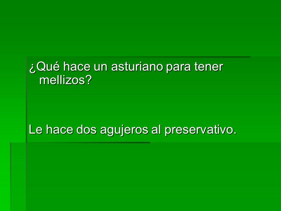 ¿Qué hace un asturiano para tener mellizos? Le hace dos agujeros al preservativo. Le hace dos agujeros al preservativo.