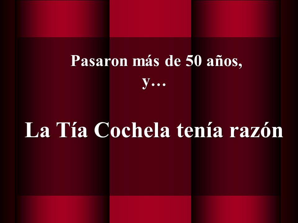 La Tía Cochela tenía razón Pasaron más de 50 años, y… Pasaron más de 50 años, y…