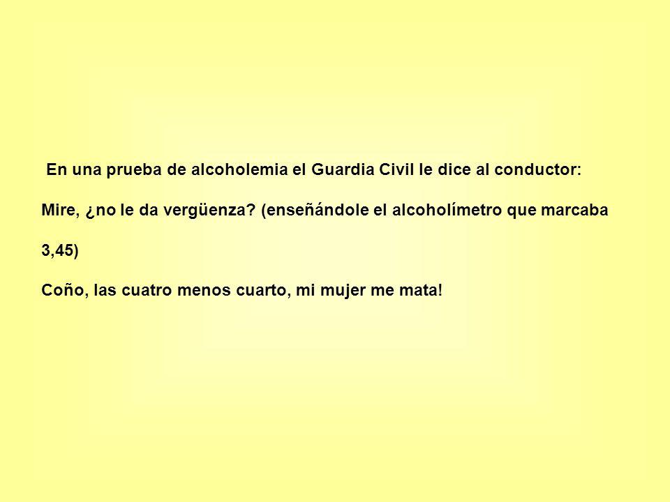 En una prueba de alcoholemia el Guardia Civil le dice al conductor: Mire, ¿no le da vergüenza? (enseñándole el alcoholímetro que marcaba 3,45) Coño, l