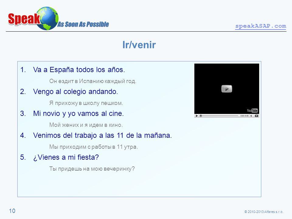© 2010-2013 Alfares s.r.o. speakASAP.com 10 Ir/venir 1. Va a España todos los años. Он ездит в Испанию каждый год. 2. Vengo al colegio andando. Я прих