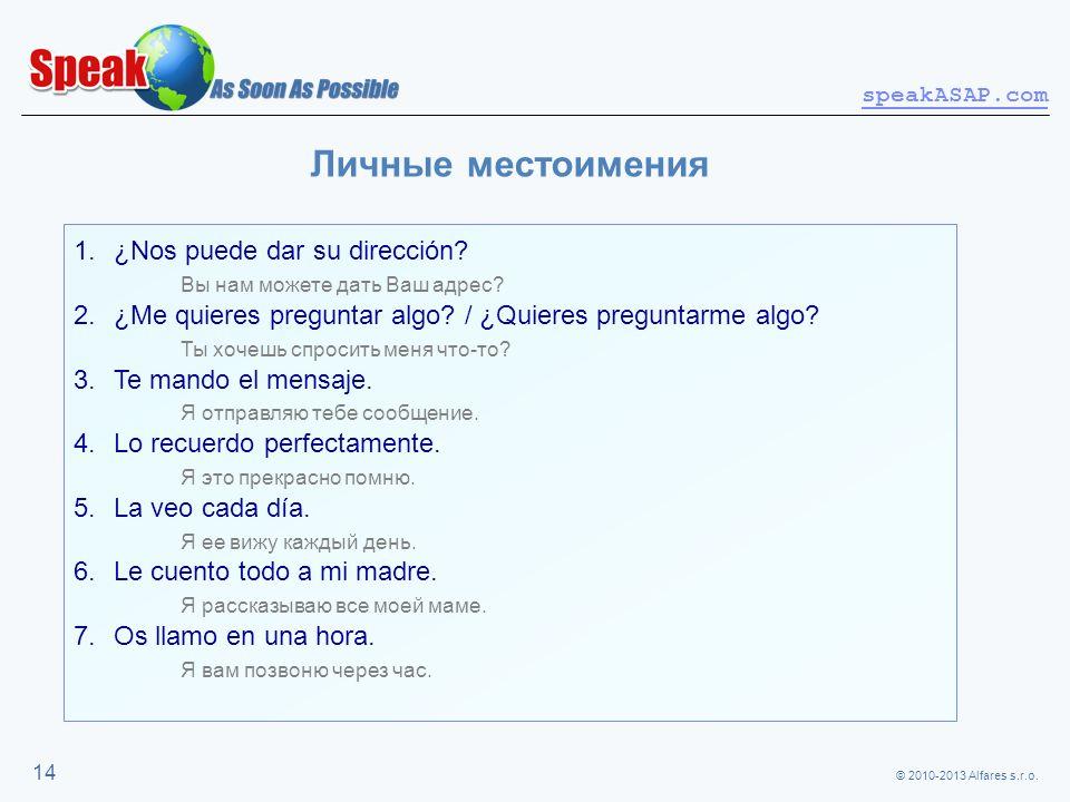 © 2010-2013 Alfares s.r.o. speakASAP.com 14 Личные местоимения 1.¿Nos puede dar su dirección? Вы нам можете дать Ваш адрес? 2.¿Me quieres preguntar al