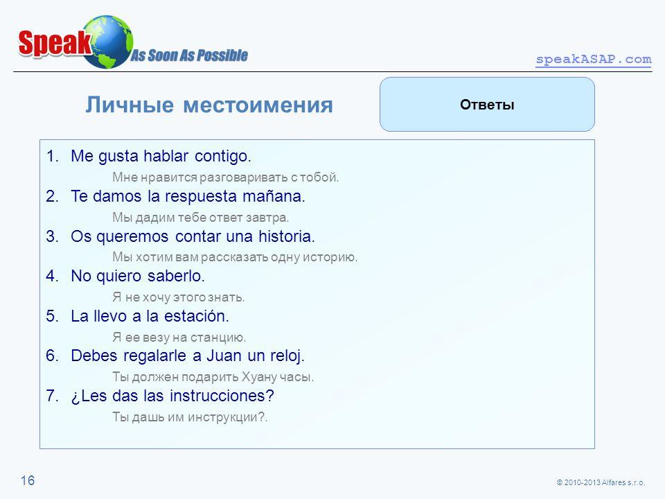 © 2010-2013 Alfares s.r.o. speakASAP.com 16 Личные местоимения 1.Me gusta hablar contigo. Мне нравится разговаривать с тобой. 2.Te damos la respuesta