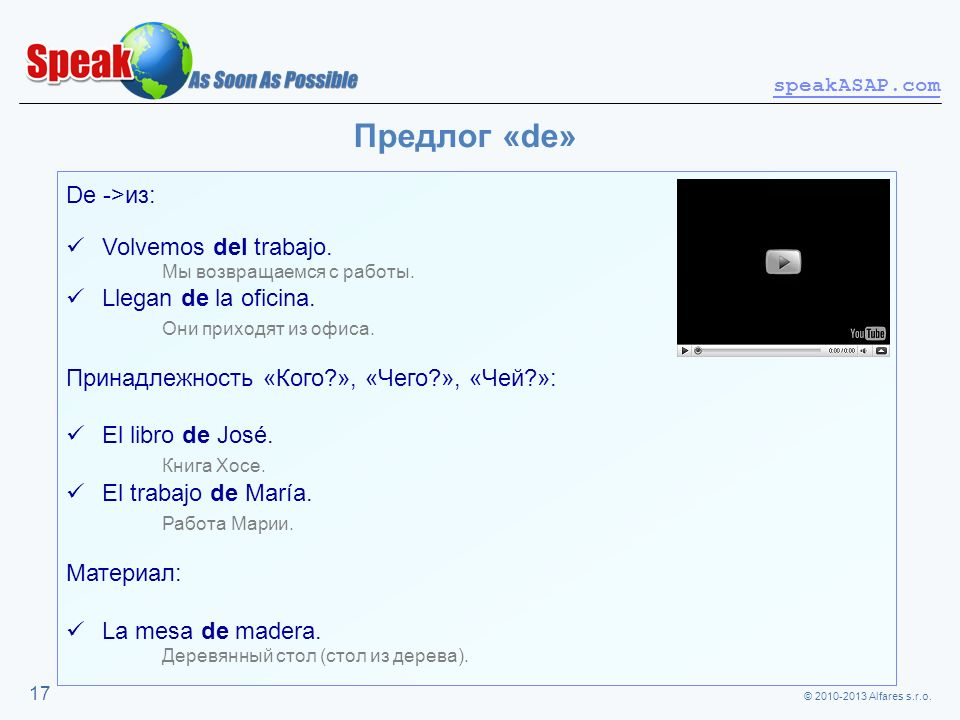 © 2010-2013 Alfares s.r.o. speakASAP.com 17 Предлог «de» De ->из: Volvemos del trabajo. Мы возвращаемся с работы. Llegan de la oficina. Они приходят и